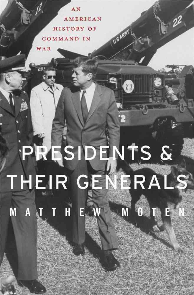 Presidents and Their Generals By Moten, Matthew